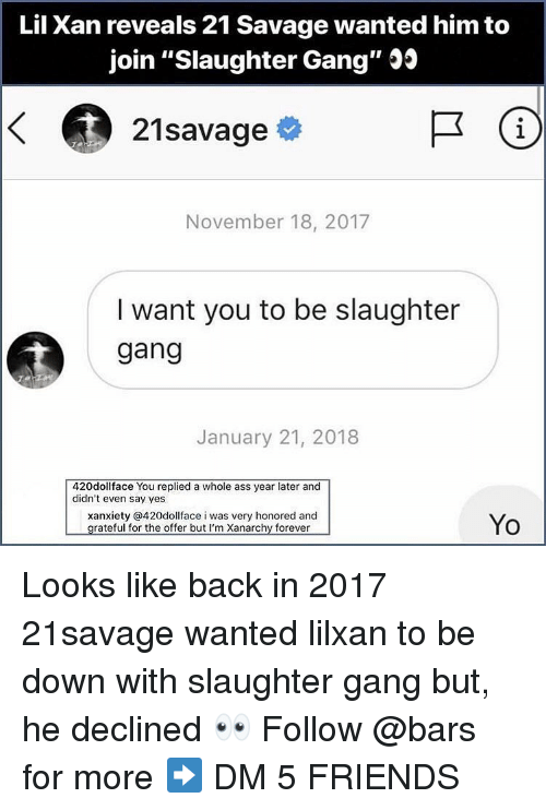 "21 Savage: Lil Xan reveals 21 Savage wanted him to  join ""Slaughter Gang"" Js  21savage  1  November 18, 2017  I want you to be slaughter  gang  January 21, 2018  420dollface You replied a whole ass year later and  didn't even say yes  xanxiety @420dollface i was very honored and  Yo Looks like back in 2017 21savage wanted lilxan to be down with slaughter gang but, he declined 👀 Follow @bars for more ➡️ DM 5 FRIENDS"