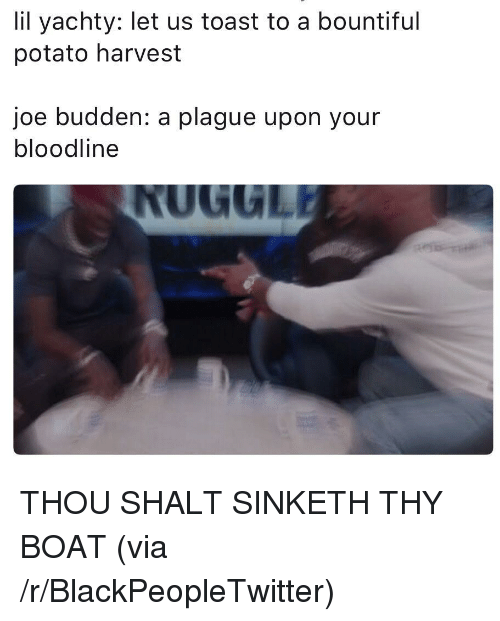 shalt: lil yachty: let us toast to a bountiful  potato harvest  joe budden: a plague upon your  bloodline <p>THOU SHALT SINKETH THY BOAT (via /r/BlackPeopleTwitter)</p>