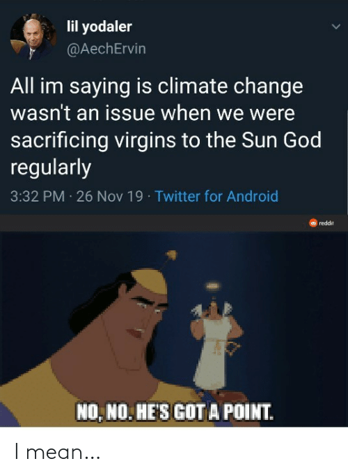 the sun: lil yodaler  @AechErvin  All im saying is climate change  wasn't an issue when we were  sacrificing virgins to the Sun God  regularly  3:32 PM 26 Nov 19 · Twitter for Android  reddit  NO, NO. HE'S GOT A POINT. I mean…