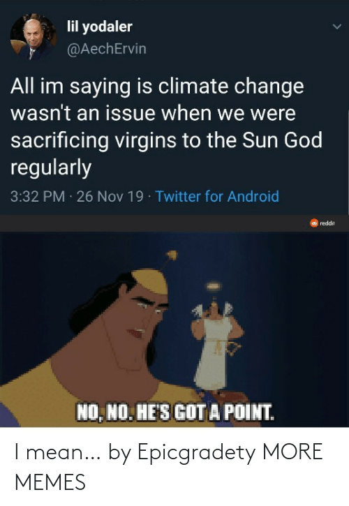 the sun: lil yodaler  @AechErvin  All im saying is climate change  wasn't an issue when we were  sacrificing virgins to the Sun God  regularly  3:32 PM 26 Nov 19 · Twitter for Android  reddit  NO, NO. HE'S GOT A POINT. I mean… by Epicgradety MORE MEMES