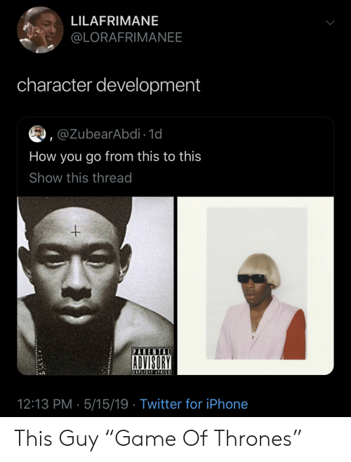 """Iphone, Parental Advisory, and Twitter: LILAFRIMANE  @LORAFRIMANEE  character development  ,@ZubearAbdi 1d  How you go from this to this  Show this thread  PARENTAL  ADVISORY  12:13 PM 5/15/19 Twitter for iPhone This Guy """"Game Of Thrones"""""""