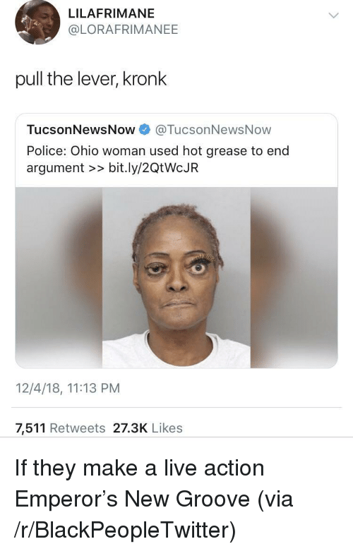 Grease: LILAFRIMANE  @LORAFRIMANEE  pull the lever, kronk  TucsonNewsNow@TucsonNewsNow  Police: Ohio woman used hot grease to end  argument >> bit.ly/20tWcJR  12/4/18, 11:13 PM  7,511 Retweets 27.3K Likes If they make a live action Emperor's New Groove (via /r/BlackPeopleTwitter)
