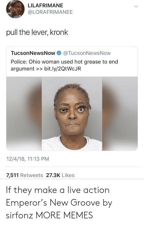 Grease: LILAFRIMANE  @LORAFRIMANEE  pull the lever, kronk  TucsonNewsNow@TucsonNewsNow  Police: Ohio woman used hot grease to end  argument >> bit.ly/2QtWcJR  12/4/18, 11:13 PM  7,511 Retweets 27.3K Likes If they make a live action Emperor's New Groove by sirfonz MORE MEMES
