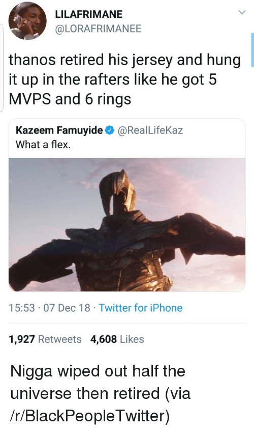 wiped: LILAFRIMANE  @LORAFRIMANEE  thanos retired his jersey and hung  it up in the rafters like he got 5  MVPS and 6 rings  Kazeem Famuyide@RealLifeKaz  What a flex  15:53 07 Dec 18 Twitter for iPhone  1,927 Retweets 4,608 Likes Nigga wiped out half the universe then retired (via /r/BlackPeopleTwitter)