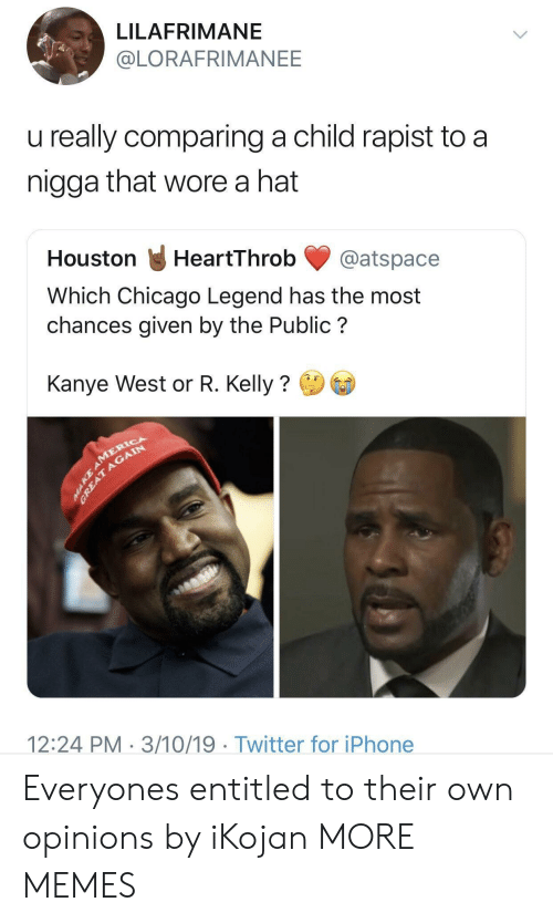 Chicago, Dank, and Iphone: LILAFRIMANE  @LORAFRIMANEE  u really comparing a child rapist to a  nigga that wore a hat  Houston HeartThrob@atspace  Which Chicago Legend has the most  chances given by the Public?  Kanye West or R. Kelly?  12:24 PM 3/10/19 Twitter for iPhone Everyones entitled to their own opinions by iKojan MORE MEMES