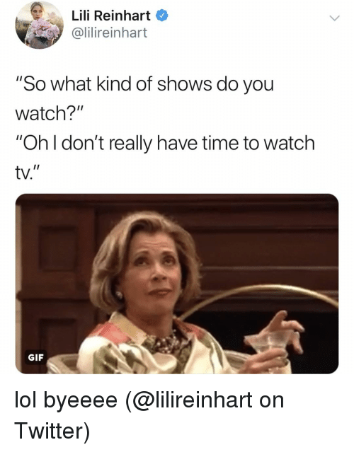 """Reinhart: Lili Reinhart  ilireinhart  """"So what kind of shows do you  watch?""""  """"Oh I don't really have time to watch  tv.  I1  GIF lol byeeee (@lilireinhart on Twitter)"""