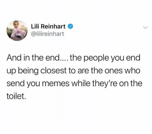 Reinhart: Lili Reinhart  @lilireinhart  And in the end.... the people you end  up being closest to are the ones who  send you memes while they're on the  toilet.