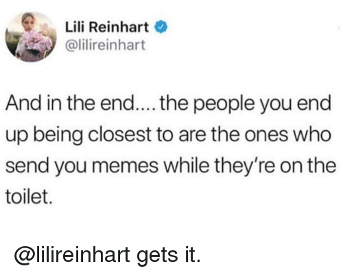 Reinhart: Lili Reinhart  @lilireinhart  And in the end.... the people you end  up being closest to are the ones who  send you memes while they're on the  toilet. @lilireinhart gets it.