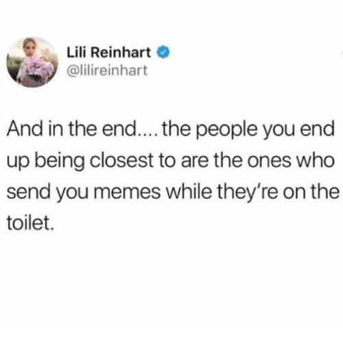 Reinhart: Lili Reinhart  olilireinhart  And in the end....the people you end  up being closest to are the ones who  send you memes while they're on the  toilet.