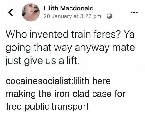 transport: Lilith Macdonald  20 January at 3:22 pm  Who invented train fares? Ya  going that way anyway mate  just give us a lift cocainesocialist:lilith here making the iron clad case for free public transport