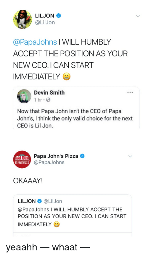 Lil Jon: LILJON  @LilJon  @PapaJohns l WILL HUMBLY  ACCEPT THE POSITION AS YOUR  NEW CEO. I CAN START  IMMEDIATELY  Devin Smith  1 hr G  Now that Papa John isn't the CEO of Papa  John's, I think the only valid choice for the next  CEO is Lil Jon.  Papa John's Pizza *  @PapaJohns  BETTER INGREDIENTS  BETTER PIZZA  OKAAAY!  LILJON@LilJorn  @PapaJohns I WILL HUMBLY ACCEPT THE  POSITION AS YOUR NEW CEO. I CAN START  IMMEDIATELY yeaahh — whaat —