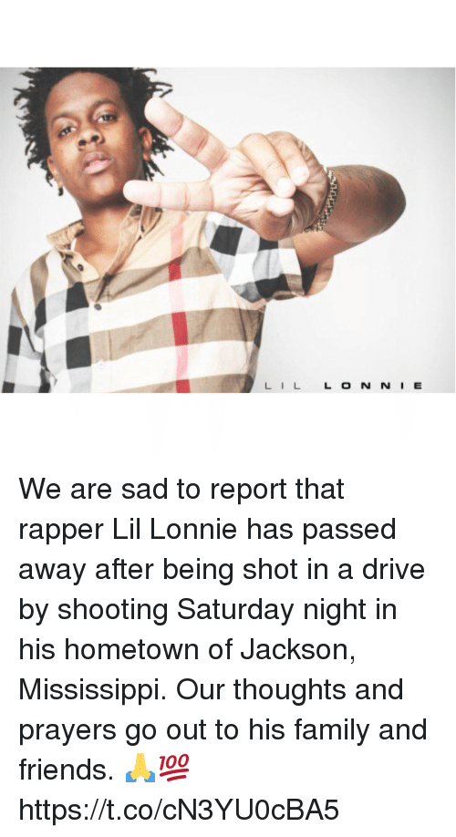 Mississippi: LILL O N N I E We are sad to report that rapper Lil Lonnie has passed away after being shot in a drive by shooting Saturday night in his hometown of Jackson, Mississippi. Our thoughts and prayers go out to his family and friends. 🙏💯 https://t.co/cN3YU0cBA5