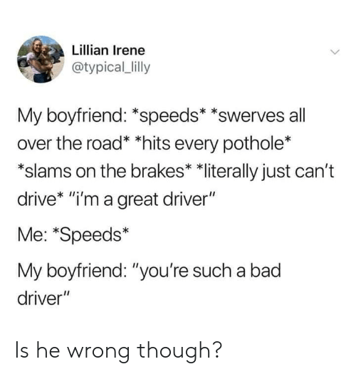 "Bad, Dank, and Drive: Lillian Irene  @typical_lilly  My boyfriend: *speeds* *swerves all  over the road* *hits every pothole*  ""slams on the brakes* *literally just can't  drive* ""i'm a great driver""  Me: *Speeds*  My boyfriend: ""you're such a bad  driver"" Is he wrong though?"