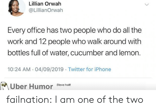lemon: Lillian Orwah  @LillianOrwah  Every office has two people who do all the  work and 12 people who walk around with  bottles full of water, cucumber and lemon.  10:24 AM 04/09/2019 Twitter for iPhone  Uber Humor  Steve holt! failnation:  I am one of the two