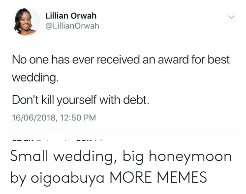 Dank, Honeymoon, and Memes: Lillian Orwah  @LillianOrwah  No one has ever received an award for best  wedding.  Don't kill yourself with debt.  16/06/2018, 12:50 PM Small wedding, big honeymoon by oigoabuya MORE MEMES