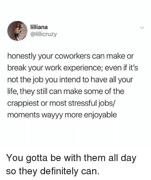 Dank, Definitely, and Life: lilliana  @lillicruzy  honestly your coworkers can make or  break your work experience; even if it's  not the job you intend to have all your  life, they still can make some of the  crappiest or most stressful jobs/  moments wayyy more enjoyable You gotta be with them all day so they definitely can.