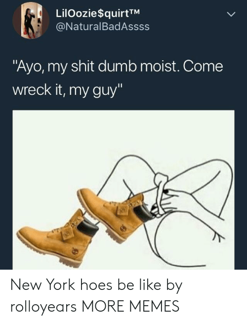 """Moist: LilOozie$quirtTM  @NaturalBadAssss  """"Ayo, my shit dumb moist. Come  wreck it, my guy"""" New York hoes be like by rolloyears MORE MEMES"""