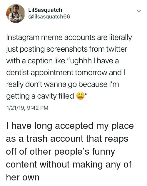 "cavity: LilSasquatch  @lilsasquatch66  Instagram meme accounts are literally  just posting screenshots from twitter  with a caption like ""ughhh I have a  dentist appointment tomorrow and l  really don't wanna go because l'm  getting a cavity filled ""  1/21/19, 9:42 PM I have long accepted my place as a trash account that reaps off of other people's funny content without making any of her own"