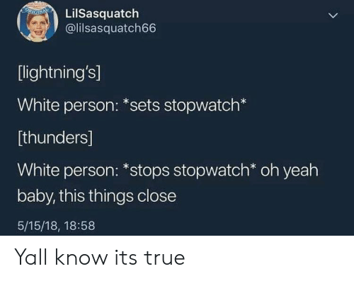 Yeah Baby: LilSasquatch  @lilsasquatch66  [lightning's]  White person: *sets stopwatch*  [thunders]  White person: *stops stopwatch* oh yeah  baby, this things close  5/15/18, 18:58 Yall know its true