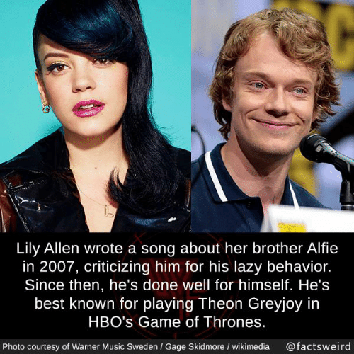Game of Thrones, Lazy, and Memes: Lily Allen wrote a song about her brother Alfie  in 2007, criticizing him for his lazy behavior.  Since then, he's done well for himself. He's  best known for playing Theon Greyjoy in  HBO's Game of Thrones  Photo courtesy of Warner Music Sweden / Gage Skidmore / wikimedia @factsweird
