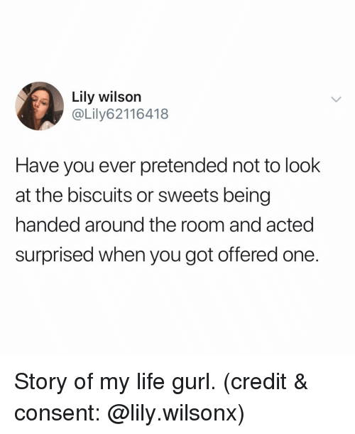 story of my life: Lily wilson  @Lily62116418  Have you ever pretended not to look  at the biscuits or sweets being  handed around the room and acted  surprised when you got offered one. Story of my life gurl. (credit & consent: @lily.wilsonx)