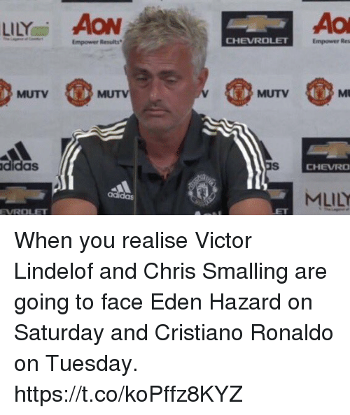 Chevrolet: LİLYai AON  Empower Results  CHEVROLET  Empower Res  MUTV  MUTV  MUTV  didas  CHEVRO  MLİLY  adi  das  EVROLET When you realise Victor Lindelof and Chris Smalling are going to face Eden Hazard on Saturday and Cristiano Ronaldo on Tuesday. https://t.co/koPffz8KYZ