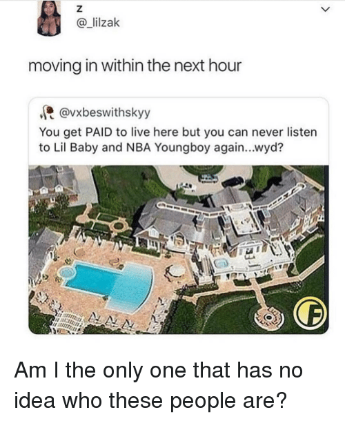 moving in: @lilzak  moving in within the next hour  @vxbeswithskyy  You get PAID to live here but you can never listen  to Lil Baby and NBA Youngboy again...wyd? Am I the only one that has no idea who these people are?