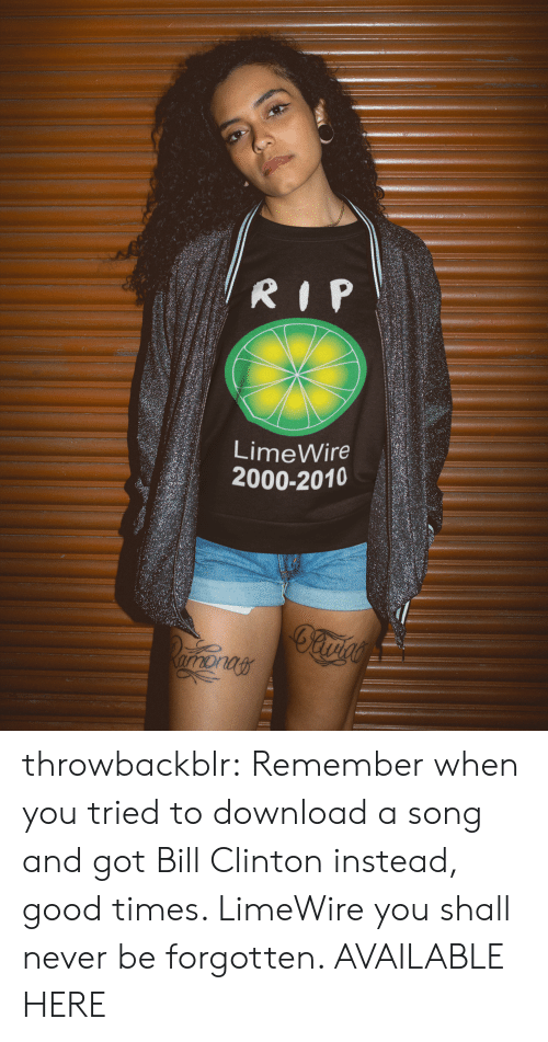 limewire: LimeWire  2000-2010 throwbackblr:   Remember when you tried to download a song and got Bill Clinton instead, good times. LimeWire you shall never be forgotten. AVAILABLE HERE