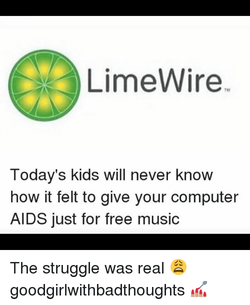 Memes, Music, and Struggle: LimeWire  Today's kids will never know  how it felt to give your computer  AIDS just for free music The struggle was real 😩 goodgirlwithbadthoughts 💅🏽