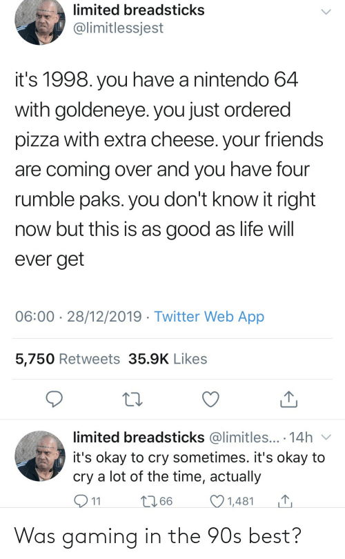 Gaming: limited breadsticks  @limitlessjest  it's 1998. you have a nintendo 64  with goldeneye. you just ordered  pizza with extra cheese. your friends  are coming over and you have four  rumble paks. you don't know it right  now but this is as good as life will  ever get  06:00 · 28/12/2019 · Twitter Web App  5,750 Retweets 35.9K Likes  limited breadsticks @limitles... · 14h v  it's okay to cry sometimes. it's okay to  cry a lot of the time, actually  O11  2766  1,481 Was gaming in the 90s best?