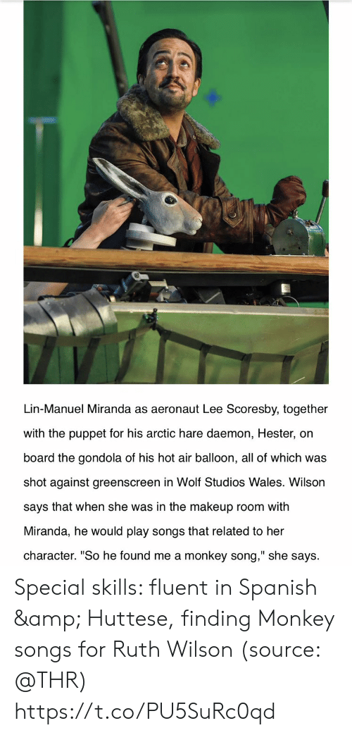 "lee: Lin-Manuel Miranda as aeronaut Lee Scoresby, together  with the puppet for his arctic hare daemon, Hester, on  board the gondola of his hot air balloon, all of which was  shot against greenscreen in Wolf Studios Wales. Wilson  says that when she was in the makeup room with  Miranda, he would play songs that related to her  character. ""So he found me a monkey song,"" she says Special skills: fluent in Spanish & Huttese, finding Monkey songs for Ruth Wilson (source: @THR) https://t.co/PU5SuRc0qd"