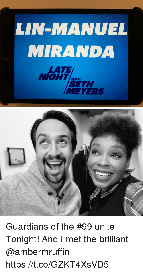 Guardians: LIN-MANUEL  MIRANDA  LATE  NIGHT  WITH  SETH  MEVERS Guardians of the #99 unite.  Tonight! And I met the brilliant @ambermruffin! https://t.co/GZKT4XsVD5