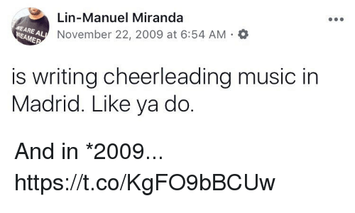 Memes, Music, and 🤖: Lin-Manuel Miranda  November 22, 2009 at 6:54 AM a  WE ARE AL  REAME  is writing cheerleading music in  Madrid. Like ya do And in *2009... https://t.co/KgFO9bBCUw