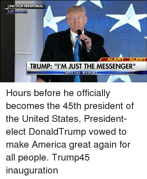 """the messengers: LINCOLN MEMORIAL  6:09 PM ET  ALERT ALERT  TRUMP: """"I'M JUST THE MESSENGER""""  SPECIAL REPORT Hours before he officially becomes the 45th president of the United States, President-elect DonaldTrump vowed to make America great again for all people. Trump45 inauguration"""