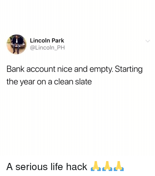 Life, Memes, and Life Hack: Lincoln Park  @Lincoln_PH  Bank account nice and empty. Starting  the year on a clean slate A serious life hack 🙏🙏🙏