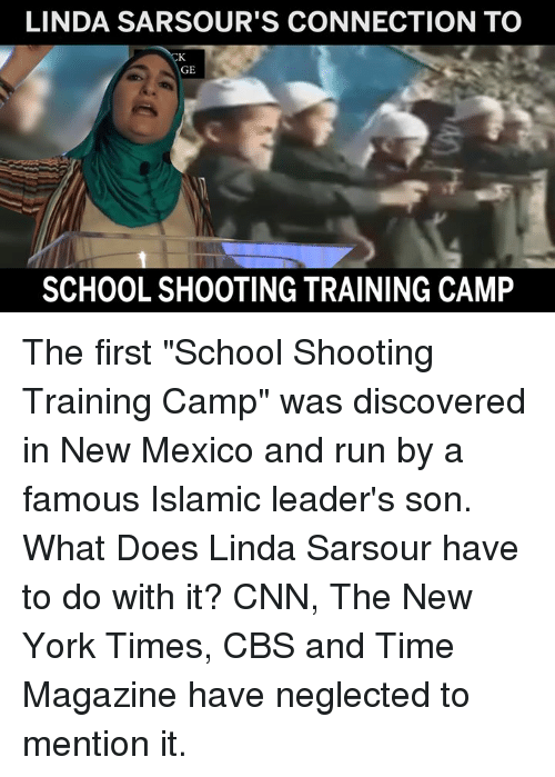 "school shooting: LINDA SARSOUR'S CONNECTION TO  GE  SCHOOL SHOOTING TRAINING CAMP The first ""School Shooting Training Camp"" was discovered in New Mexico and run by a famous Islamic leader's son.    What Does Linda Sarsour have to do with it?    CNN, The New York Times, CBS and Time Magazine have neglected to mention it."