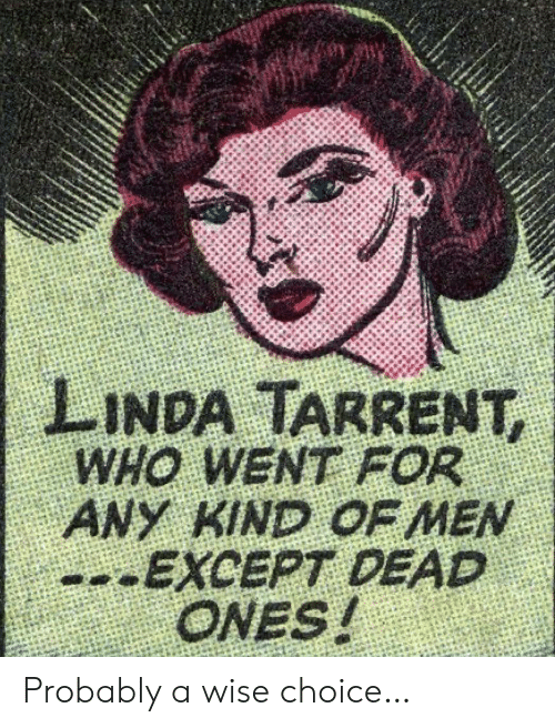 except: LINDA TARRENT,  WHO WENT FOR  ANY KIND OF MEN  --EXCEPT DEAD  ONES! Probably a wise choice…