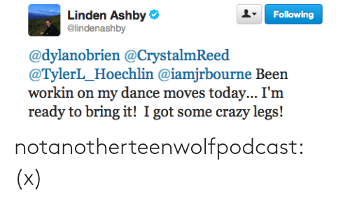 Linden: Linden Ashby  @lindenashby  Following  @dylanobrien @CrystalmReed  @TylerL_Hoechlin @iamjrbourne Been  workin on my dance moves today... I'm  ready to bring it! I got some crazy legs! notanotherteenwolfpodcast:  (x)