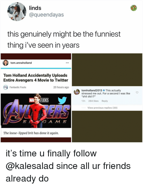 "Friends, Memes, and Shit: linds  @queendayas  this genuinely might be the funniest  thing i've seen in years  tom.annaholland  Tom Holland Accidentally Uploads  Entire Avengers 4 Movie to Twitter  20 hours ago  Fantastic Fools  tomholland2013 This actually  stressed me out. For a second I was like  ""shit did 1?""  MA 5TUDİOS  13h 284 likes Reply  View previous replies (30)  G A M E  The loose-lipped brit has done it again. it's time u finally follow @kalesalad since all ur friends already do"
