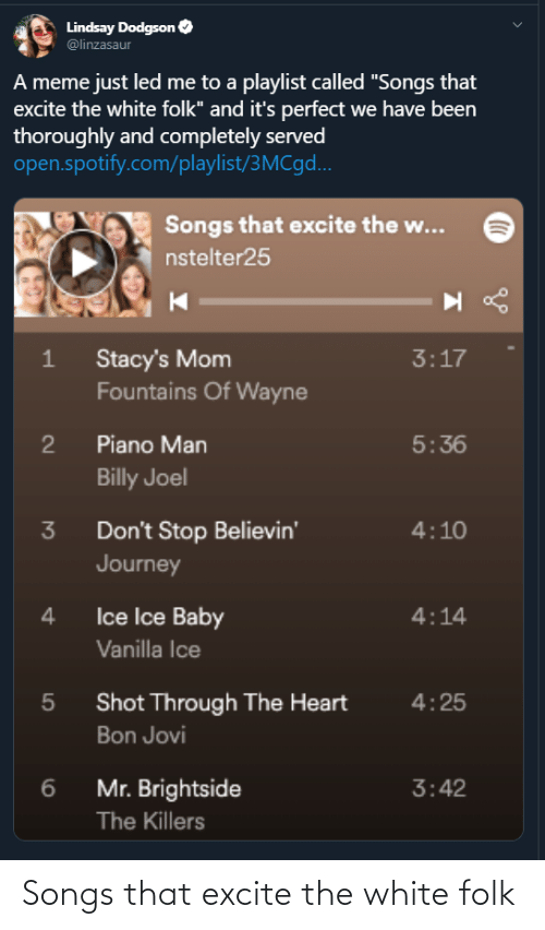 """Excite: Lindsay Dodgson O  @linzasaur  A meme just led me to a playlist called """"Songs that  excite the white folk"""" and it's perfect we have been  thoroughly and completely served  open.spotify.com/playlist/3MC9...  Songs that excite the w...  nstelter25  Stacy's Mom  Fountains Of Wayne  3:17  Piano Man  5:36  Billy Joel  Don't Stop Believin'  Journey  4:10  3  Ice Ice Baby  4  4:14  Vanilla Ice  Shot Through The Heart  4:25  Bon Jovi  Mr. Brightside  3:42  The Killers Songs that excite the white folk"""