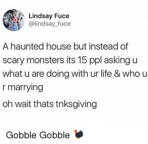 gobble gobble: Lindsay Fuce  @lindsay_fuce  A haunted house but instead of  scary monsters its 15 ppl asking u  what u are doing with ur life & who u  r marrying  oh wait thats tnksgiving Gobble Gobble 🦃