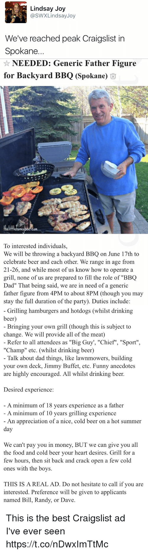 """Beer, Craigslist, and Dad: Lindsay Joy  @SWX Lindsay Joy  We've reached peak Craigslist in  Spokane.   NEEDED: Generic Father Figure  for Backyard BBQ (Spokane)  om  To interested individuals,  We will be throwing a backyard BBQ on June 17th to  celebrate beer and each other. We range in age from  21-26, and while most of us know how to operate a  grill, none of us are prepared to fill the role of """"BBQ  Dad"""" hat being said, we are in need of a generic  father figure from 4PM to about  8PM (though you may  stay the full duration of the party). Duties include:   Grilling hamburgers and hotdogs (whilst drinking  beer  Bringing your own grill (though this is subject to  change. We will provide all of the meat)  Refer to all attendees as """"Big Guy """"Chief"""", """"Sport""""  """"Champ"""" etc. (whilst drinking beer)  Talk about dad things, like lawnmowers, building  your own deck, Jimmy Buffet, etc. Funny anecdotes  are highly encouraged. All whilst drinking beer.  Desired experience  A minimum of 18 years experience as a father  A minimum of 10 years grilling experience  An appreciation of a nice, cold beer on a hot summer  day  We can't pay you in money, BUT we can give you all  the food and cold beer your heart desires. Grill for a  few hours, then sit back and crack open a few cold  ones with the boys.  THIS IS A REAL AD. Do not hesitate to call if you are  interested. Preference will be given to applicants  named Bill, Randy, or Dave This is the best Craigslist ad I've ever seen https://t.co/nDwxImTtMc"""