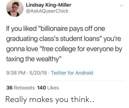"College For: Lindsay King-Miller  @AskAQueerChick  If you liked ""billionaire pays off one  graduating class's student loans"" you're  gonna love ""free college for everyone by  taxing the wealthy""  9:38 PM 5/20/19 Twitter for Android  36 Retweets 140 Likes Really makes you think.."