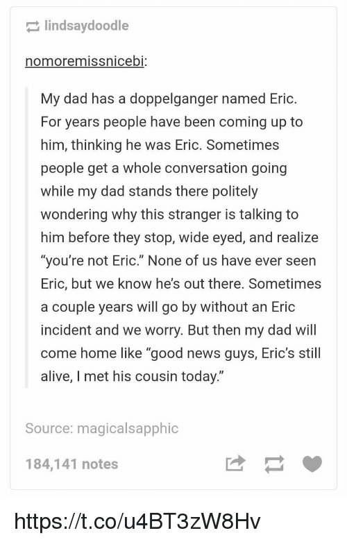 """doppelganger: lindsaydoodle  nomoremissnicebi:  My dad has a doppelganger named Eric.  For years people have been coming up to  him, thinking he was Eric. Sometimes  people get a whole conversation going  while my dad stands there politely  wondering why this stranger is talking to  him before they stop, wide eyed, and realize  """"you're not Eric."""" None of us have ever seen  Eric, but we know he's out there. Sometimes  a couple years will go by without an Eric  incident and we worry. But then my dad will  come home like """"good news gy, Eric's stil  alive, I met his cousin today.""""  Source: magicalsapphic  184,141 notes https://t.co/u4BT3zW8Hv"""