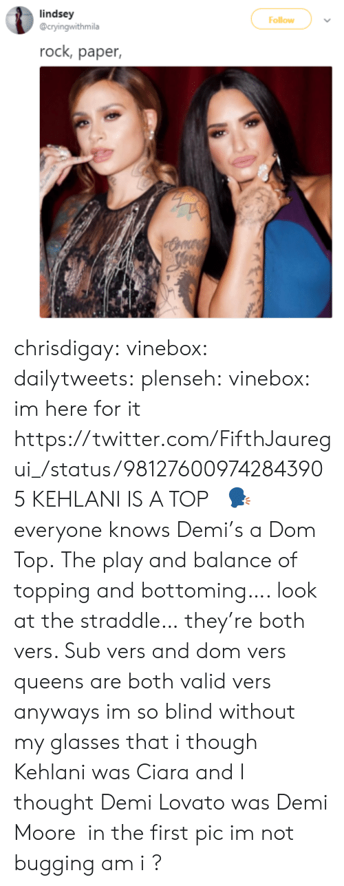 Ciara, Demi Lovato, and Gif: lindsey  @cryingwithmila  Follow  rock, paper, chrisdigay:  vinebox:  dailytweets:  plenseh:  vinebox:     im here for it   https://twitter.com/FifthJauregui_/status/981276009742843905 KEHLANI IS A TOP   🗣    everyone knows Demi's a Dom Top.    The play and balance of topping and bottoming…. look at the straddle… they're both vers. Sub vers and dom vers queens are both valid vers  anyways im so blind without my glasses that i though Kehlani was Ciara and I thought Demi Lovato was Demi Moore  in the first pic im not bugging am i ?