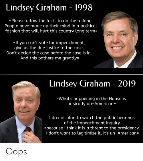 lindsey graham: Lindsey Graham - 1998  «Please allow the facts to do the talking.  People have made up their mind in a political  fashion that will hurt this country long term»  «If you can't vote for impeachment,  give us the due justice to the case.  Don't decide the case before the case is in.  And this bothers me greatly»  Lindsey Graham - 2019  «What's happening in the House is  basically un-American»  I do not plan to watch the public hearings  of the impeachment inquiry  «because I think it is a threat to the presidency.  I don't want to legitimize it, it's un-American» Oops
