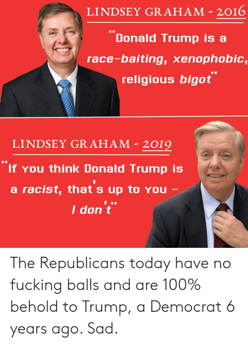 Donald Trump, Fucking, and Today: LINDSEY GRAHAM - 2016  Donald Trump is  race-baiting, xenophobic  religious bigot  LINDSEY GRAHAM - 2019  If You think Donald Trump is  a racist, that s up to YOU  I don t The Republicans today have no fucking balls and are 100% behold to Trump, a Democrat 6 years ago. Sad.