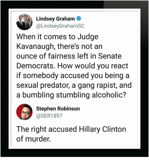 lindsey graham: Lindsey Graham  @LindseyGrahamSC  When it comes to Judge  Kavanaugh, there's not an  ounce of fairness left in Senate  Democrats. How would you react  if somebody accused you being a  sexual predator, a gang rapist, and  a bumbling stumbling alcoholic?  Stephen Robinson  @SER1897  The right accused Hillary Clinton  of murder.