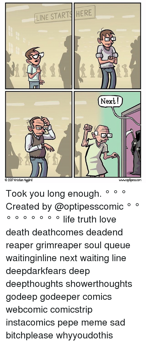 Pepe Meme: LINE START HERE  Next!  o 2017 Kristian Nygard  www.optipesscon Took you long enough. ° ° ° Created by @optipesscomic ° ° ° ° ° ° ° ° ° life truth love death deathcomes deadend reaper grimreaper soul queue waitinginline next waiting line deepdarkfears deep deepthoughts showerthoughts godeep godeeper comics webcomic comicstrip instacomics pepe meme sad bitchplease whyyoudothis