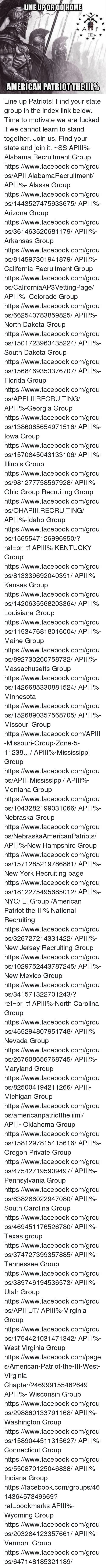 Facebook, Fucking, and Memes: LINE URORCO HOME  A P  AMERICAN PATRIOTTHEIII% Line up Patriots! Find your state group in the index link below. Time to motivate we are fucked if we cannot learn to stand together. Join us. Find your state and join it.  ~SS   APIII%-Alabama Recruitment Group https://www.facebook.com/groups/APIIIAlabamaRecruitment/ APIII%- Alaska Group https://www.facebook.com/groups/1443527475933675/ APIII%- Arizona Group https://www.facebook.com/groups/361463520681179/ APIII%- Arkansas Group https://www.facebook.com/groups/814597301941879/ APIII%- California Recruitment Group https://www.facebook.com/groups/CaliforniaAP3VettingPage/ APIII%- Colorado Group https://www.facebook.com/groups/662540783859825/ APIII%- North Dakota Group https://www.facebook.com/groups/1501723963435224/ APIII%- South Dakota Group https://www.facebook.com/groups/1568469353376707/ APIII%-Florida Group https://www.facebook.com/groups/APFLIIIRECRUITING/ APIII%-Georgia Group https://www.facebook.com/groups/1386065654971516/ APIII%-Iowa Group https://www.facebook.com/groups/1570845043133106/ APIII%-Illinois Group https://www.facebook.com/groups/981277758567928/ APIII%-Ohio Group Recruiting Group https://www.facebook.com/groups/OHAPIII.RECRUITING/ APIII%-Idaho Group https://www.facebook.com/groups/1565547126996950/?ref=br_tf APIII%-KENTUCKY Group https://www.facebook.com/groups/813339692040391/ APIII% Kansas Group https://www.facebook.com/groups/1420635568203364/ APIII% Louisiana Group https://www.facebook.com/groups/1153476818016004/ APIII%-Maine Group https://www.facebook.com/groups/892730260758732/ APIII%-Massachusetts Group https://www.facebook.com/groups/1426685330881524/ APIII% Minnesota https://www.facebook.com/groups/1526890357568705/ APIII%-Missouri Group https://www.facebook.com/APIII-Missouri-Group-Zone-5-11238…/ APIII%-Mississippi Group https://www.facebook.com/groups/APIII.Mississippi/ APIII%-Montana Group https://www.facebook.com/groups/1043282199031066/ APIII%-Nebraska Group https://www.facebook.com/groups/NebraskaAmericanPatriots/ APIII%-New Hampshire Group https://www.facebook.com/groups/1571285219786881/ APIII%- New York Recruiting page https://www.facebook.com/groups/1812275495685012/ APIII%-NYC/ LI Group /American Patriot the III% National Recruiting  https://www.facebook.com/groups/326727214331422/ APIII%-New Jersey Recruiting Group https://www.facebook.com/groups/1029752443787245/ APIII%-New Mexico Group https://www.facebook.com/groups/341571322701243/?ref=br_tf APIII%-North Carolina Group https://www.facebook.com/groups/455294807951748/ APIII% Nevada Group https://www.facebook.com/groups/267608656768745/ APIII%-Maryland Group https://www.facebook.com/groups/825004194211266/ APIII- Michigan Group  https://www.facebook.com/groups/americanpatriottheiiimi/ APIII- Oklahoma Group https://www.facebook.com/groups/1581297815415616/ APIII%- Oregon Private Group https://www.facebook.com/groups/475427195909497/ APIII%- Pennsylvania Group https://www.facebook.com/groups/638286022947080/ APIII%- South Carolina Group https://www.facebook.com/groups/469451176526780/ APIII%-Texas group https://www.facebook.com/groups/374727399357885/ APIII%-Tennessee Group https://www.facebook.com/groups/389746194536573/ APIII%- Utah Group https://www.facebook.com/groups/APIIIUT/ APIII%-Virginia Group https://www.facebook.com/groups/1754421031471342/ APIII%- West Virginia Group https://www.facebook.com/pages/American-Patriot-the-III-West-Virginia-Chapter/246999155462649 APIII%- Wisconsin Group https://www.facebook.com/groups/298860133791168/ APIII%-Washington Group https://www.facebook.com/groups/1589044511315627/ APIII%- Connecticut Group https://www.facebook.com/groups/550870125046838/ APIII%- Indiana Group https://facebook.com/groups/461436457349669?ref=bookmarks APIII%- Wyoming Group https://www.facebook.com/groups/203284123357661/ APIII%- Vermont Group  https://www.facebook.com/groups/647148185321189/